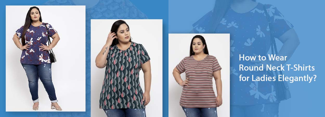 How to Wear Round Neck T-Shirts for Ladies Elegantly?